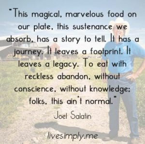 This magical, marvelous food on our plate, this sustenance we absorb, has a story to tell. It has a journey. It leaves a footprint. It leaves a legacy. To eat with reckless abandon, without conscience, without knowledge; folks, this is not normal.