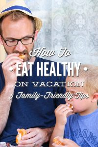 How to Eat Healthy on Vacation: 5 Family-Friendly Tips