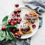 Simple Seasonal Toast: Honey-Cherries and Nut Butter Toast